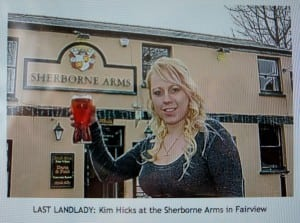 """""""Plans to raze a historic Cheltenham pub to the ground and replace it with homes have been turned down...The decision came after stinging criticism of the tactics used by large pub companies in deliberately 'running down' venues before putting them forward for housing. Kim Hicks, 21, the last landlady (pictured), claimed she was never given a proper chance to turn the venue's fortunes around - Goucestershire Echo, Jan 12, 2012."""